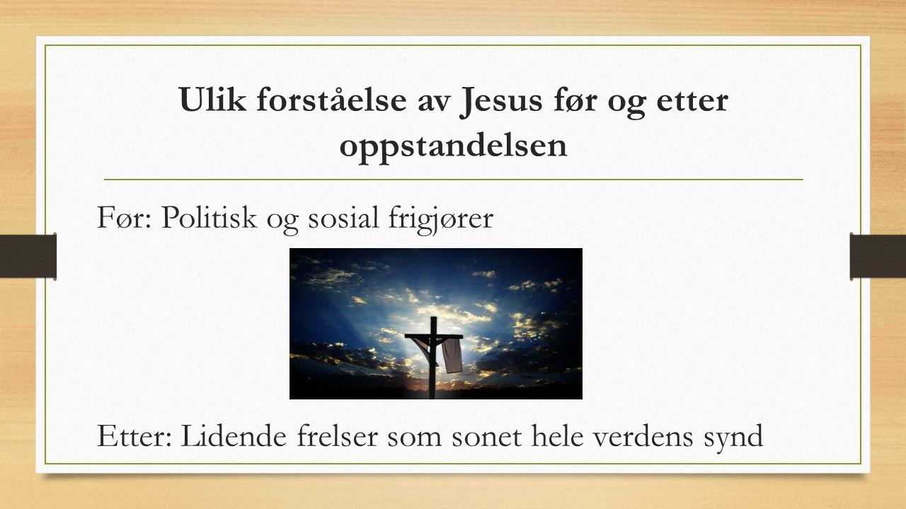 Ulik forståelse av Jesus før og etter oppstandelsen Før: Politisk og sosial frigjører Etter: Lidende frelser som sonet hele verdens synd