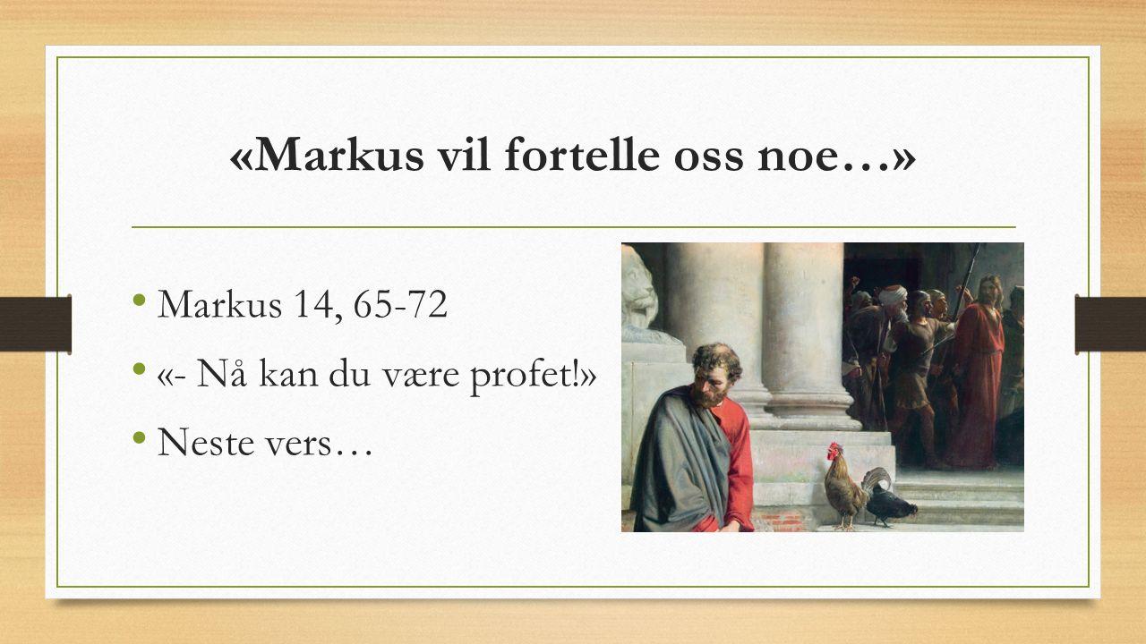 «Markus vil fortelle oss noe…» Markus 14, 65-72 «- Nå kan du være profet!» Neste vers…
