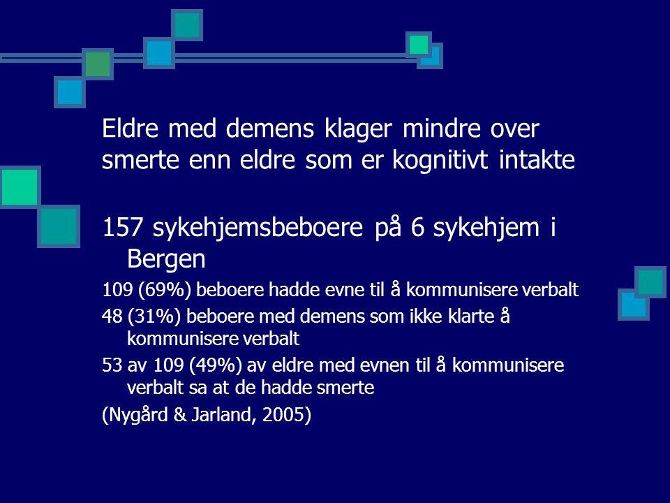 Eldre med demens klager mindre over smerte enn eldre som er kognitivt intakte 157 sykehjemsbeboere på 6 sykehjem i Bergen 109 (69%) beboere hadde evne til å kommunisere verbalt 48 (31%) beboere med demens som ikke klarte å kommunisere verbalt 53 av 109 (49%) av eldre med evnen til å kommunisere verbalt sa at de hadde smerte (Nygård & Jarland, 2005)