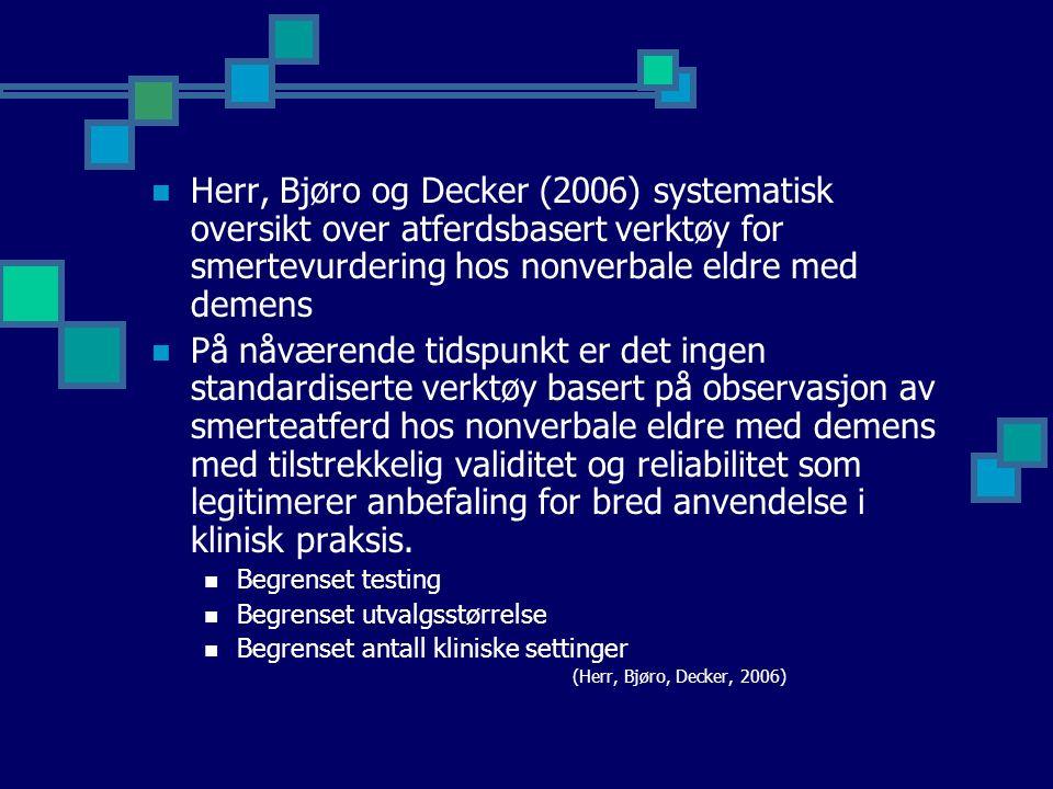 Herr, Bjøro og Decker (2006) systematisk oversikt over atferdsbasert verktøy for smertevurdering hos nonverbale eldre med demens På nåværende tidspunkt er det ingen standardiserte verktøy basert på observasjon av smerteatferd hos nonverbale eldre med demens med tilstrekkelig validitet og reliabilitet som legitimerer anbefaling for bred anvendelse i klinisk praksis.