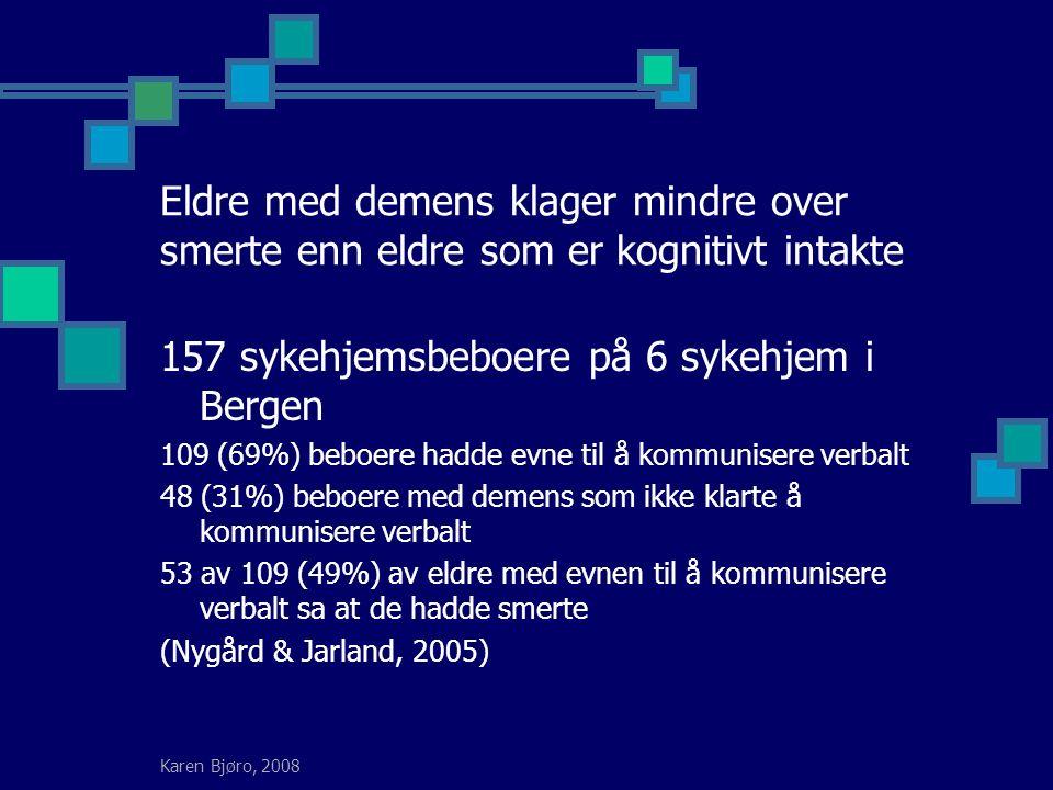 Karen Bjøro, 2008 Eldre med demens klager mindre over smerte enn eldre som er kognitivt intakte 157 sykehjemsbeboere på 6 sykehjem i Bergen 109 (69%) beboere hadde evne til å kommunisere verbalt 48 (31%) beboere med demens som ikke klarte å kommunisere verbalt 53 av 109 (49%) av eldre med evnen til å kommunisere verbalt sa at de hadde smerte (Nygård & Jarland, 2005)