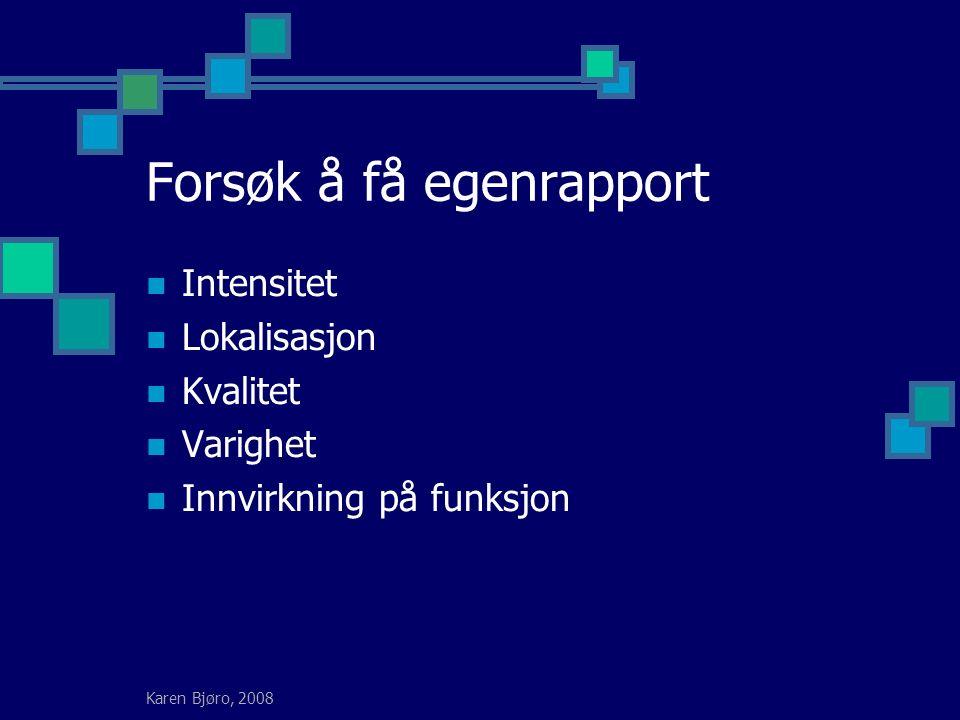 Karen Bjøro, 2008 Forsøk å få egenrapport Intensitet Lokalisasjon Kvalitet Varighet Innvirkning på funksjon