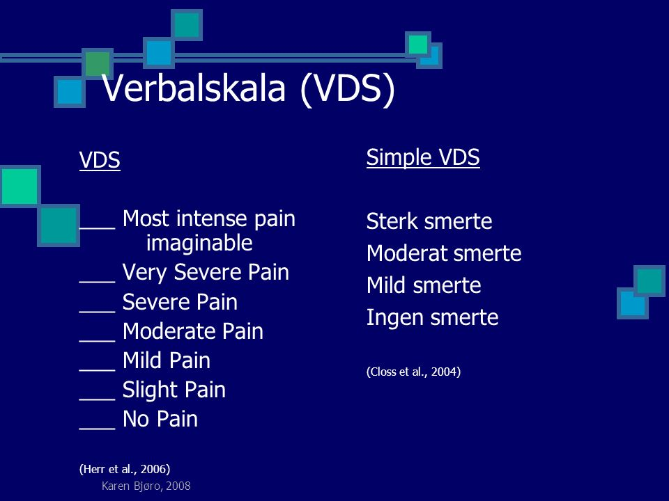 Karen Bjøro, 2008 Verbalskala (VDS) VDS ___ Most intense pain imaginable ___ Very Severe Pain ___ Severe Pain ___ Moderate Pain ___ Mild Pain ___ Slight Pain ___ No Pain (Herr et al., 2006) Simple VDS Sterk smerte Moderat smerte Mild smerte Ingen smerte (Closs et al., 2004)