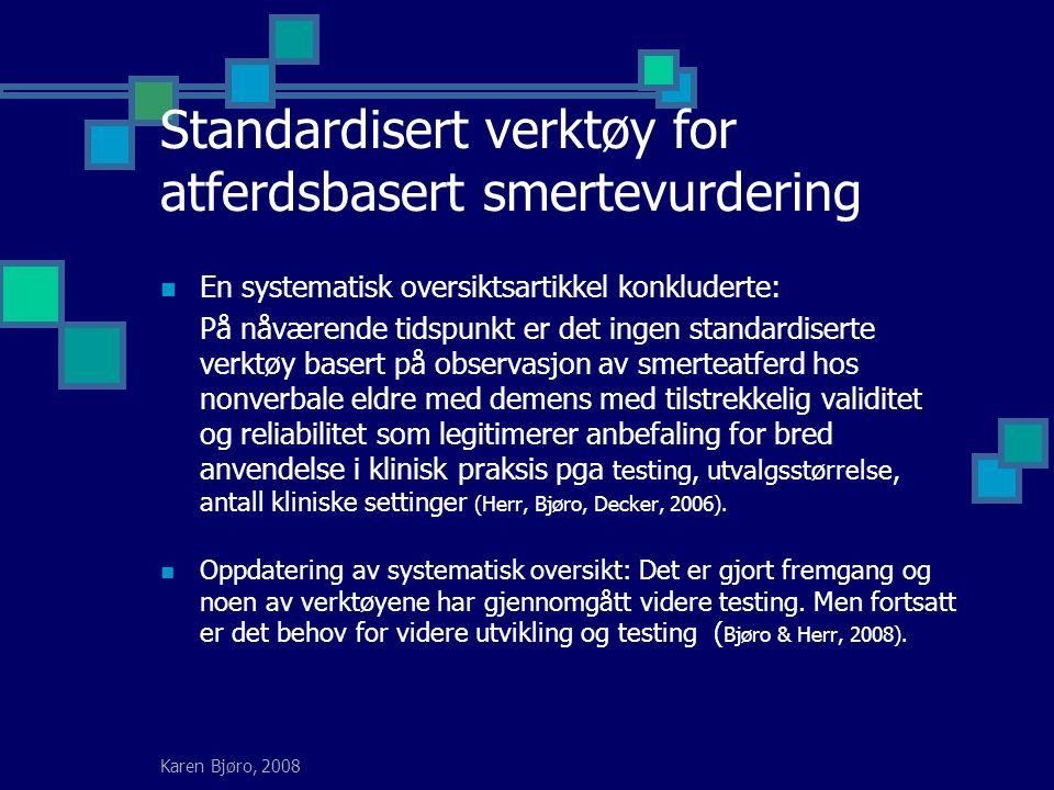 Karen Bjøro, 2008 Standardisert verktøy for atferdsbasert smertevurdering En systematisk oversiktsartikkel konkluderte: På nåværende tidspunkt er det ingen standardiserte verktøy basert på observasjon av smerteatferd hos nonverbale eldre med demens med tilstrekkelig validitet og reliabilitet som legitimerer anbefaling for bred anvendelse i klinisk praksis pga testing, utvalgsstørrelse, antall kliniske settinger (Herr, Bjøro, Decker, 2006).
