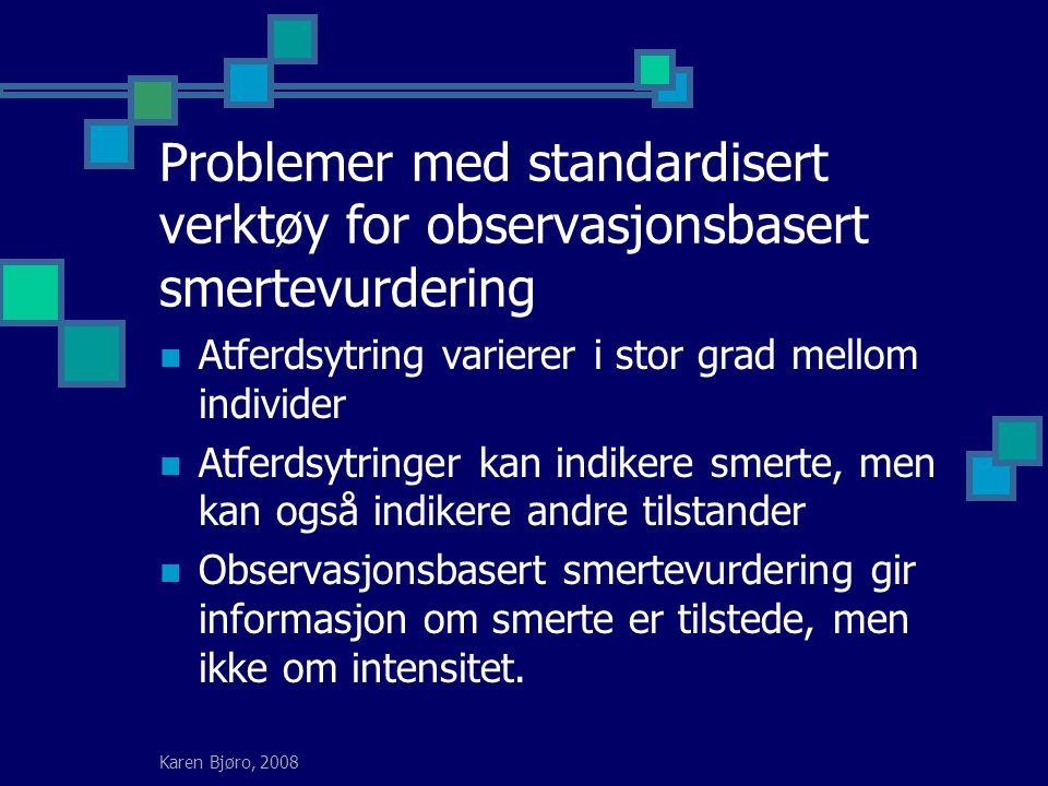 Karen Bjøro, 2008 Problemer med standardisert verktøy for observasjonsbasert smertevurdering Atferdsytring varierer i stor grad mellom individer Atferdsytringer kan indikere smerte, men kan også indikere andre tilstander Observasjonsbasert smertevurdering gir informasjon om smerte er tilstede, men ikke om intensitet.
