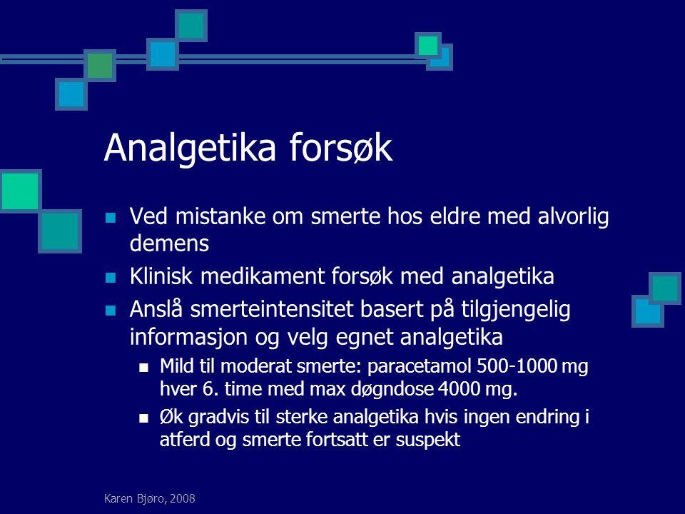 Karen Bjøro, 2008 Analgetika forsøk Ved mistanke om smerte hos eldre med alvorlig demens Klinisk medikament forsøk med analgetika Anslå smerteintensitet basert på tilgjengelig informasjon og velg egnet analgetika Mild til moderat smerte: paracetamol 500-1000 mg hver 6.