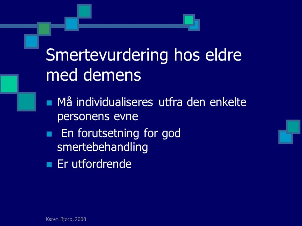 Karen Bjøro, 2008 Smertevurdering hos eldre med demens Må individualiseres utfra den enkelte personens evne En forutsetning for god smertebehandling Er utfordrende