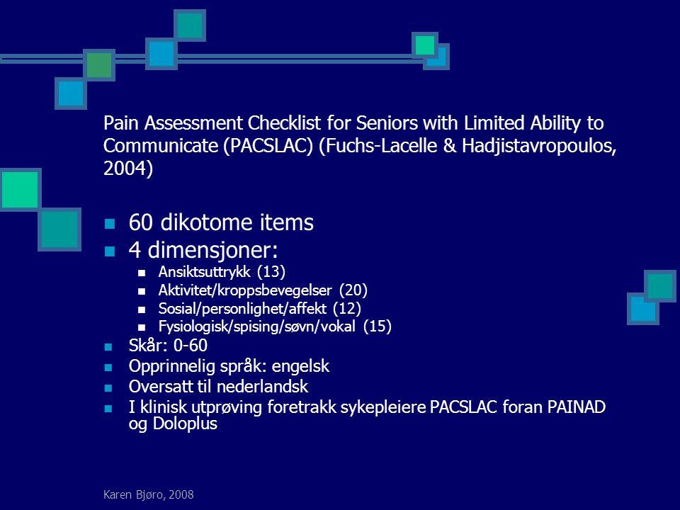 Karen Bjøro, 2008 Pain Assessment Checklist for Seniors with Limited Ability to Communicate (PACSLAC) (Fuchs-Lacelle & Hadjistavropoulos, 2004) 60 dikotome items 4 dimensjoner: Ansiktsuttrykk (13) Aktivitet/kroppsbevegelser (20) Sosial/personlighet/affekt (12) Fysiologisk/spising/søvn/vokal (15) Skår: 0-60 Opprinnelig språk: engelsk Oversatt til nederlandsk I klinisk utprøving foretrakk sykepleiere PACSLAC foran PAINAD og Doloplus