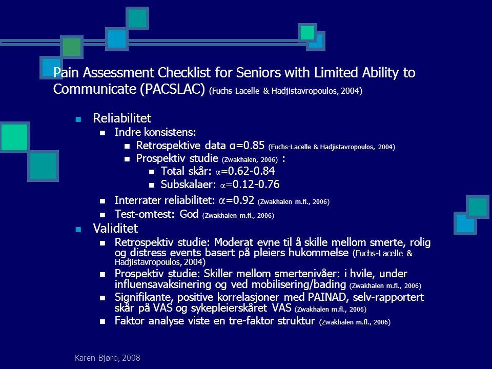 Karen Bjøro, 2008 Pain Assessment Checklist for Seniors with Limited Ability to Communicate (PACSLAC) (Fuchs-Lacelle & Hadjistavropoulos, 2004) Reliabilitet Indre konsistens: Retrospektive data α=0.85 (Fuchs-Lacelle & Hadjistavropoulos, 2004) Prospektiv studie (Zwakhalen, 2006) : Total skår: α= 0.62-0.84 Subskalaer: α= 0.12-0.76 Interrater reliabilitet: α =0.92 (Zwakhalen m.fl., 2006) Test-omtest: God (Zwakhalen m.fl., 2006) Validitet Retrospektiv studie: Moderat evne til å skille mellom smerte, rolig og distress events basert på pleiers hukommelse (Fuchs-Lacelle & Hadjistavropoulos, 2004) Prospektiv studie: Skiller mellom smertenivåer: i hvile, under influensavaksinering og ved mobilisering/bading (Zwakhalen m.fl., 2006) Signifikante, positive korrelasjoner med PAINAD, selv-rapportert skår på VAS og sykepleierskåret VAS (Zwakhalen m.fl., 2006) Faktor analyse viste en tre-faktor struktur (Zwakhalen m.fl., 2006)