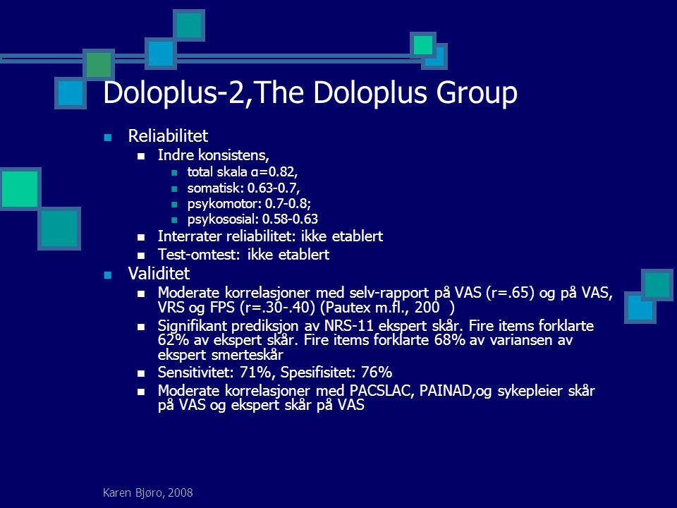 Karen Bjøro, 2008 Doloplus-2,The Doloplus Group Reliabilitet Indre konsistens, total skala α=0.82, somatisk: 0.63-0.7, psykomotor: 0.7-0.8; psykososial: 0.58-0.63 Interrater reliabilitet: ikke etablert Test-omtest: ikke etablert Validitet Moderate korrelasjoner med selv-rapport på VAS (r=.65) og på VAS, VRS og FPS (r=.30-.40) (Pautex m.fl., 200 ) Signifikant prediksjon av NRS-11 ekspert skår.