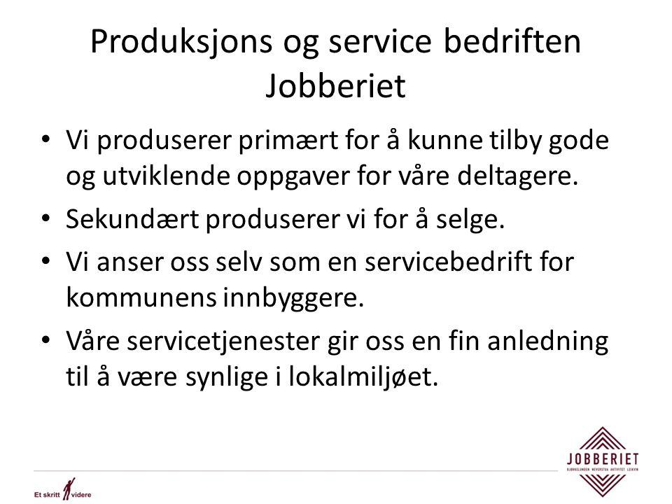 Produksjons og service bedriften Jobberiet Vi produserer primært for å kunne tilby gode og utviklende oppgaver for våre deltagere. Sekundært produsere