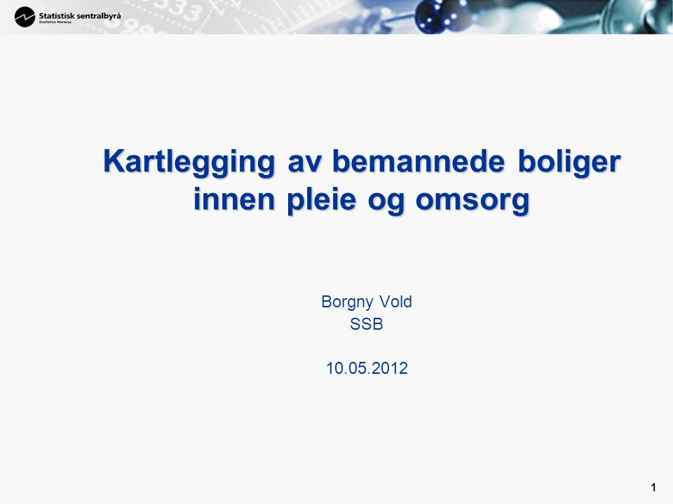 1 1 Kartlegging av bemannede boliger innen pleie og omsorg Borgny Vold SSB 10.05.2012
