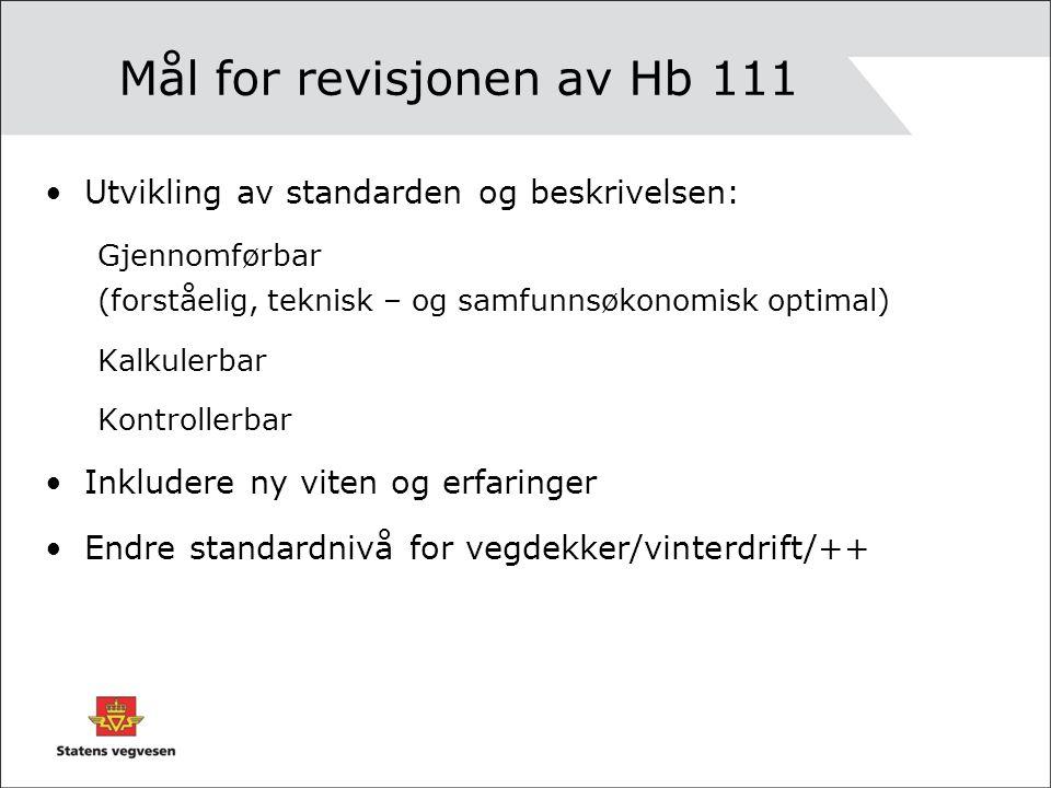 Mål for revisjonen av Hb 111 Utvikling av standarden og beskrivelsen: Gjennomførbar (forståelig, teknisk – og samfunnsøkonomisk optimal) Kalkulerbar Kontrollerbar Inkludere ny viten og erfaringer Endre standardnivå for vegdekker/vinterdrift/++