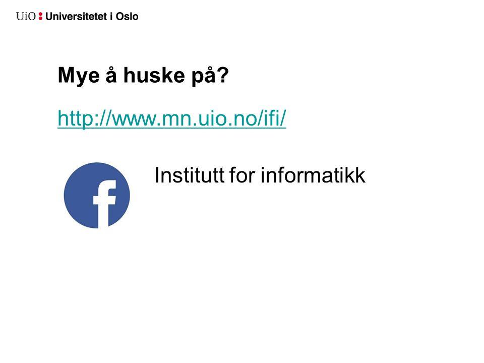 Mye å huske på? http://www.mn.uio.no/ifi/ Institutt for informatikk