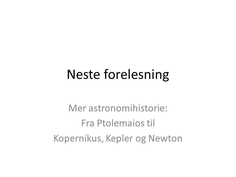 Neste forelesning Mer astronomihistorie: Fra Ptolemaios til Kopernikus, Kepler og Newton