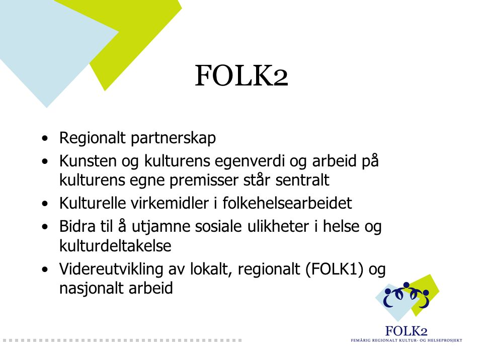 FOLK2 Regionalt partnerskap Kunsten og kulturens egenverdi og arbeid på kulturens egne premisser står sentralt Kulturelle virkemidler i folkehelsearbeidet Bidra til å utjamne sosiale ulikheter i helse og kulturdeltakelse Videreutvikling av lokalt, regionalt (FOLK1) og nasjonalt arbeid
