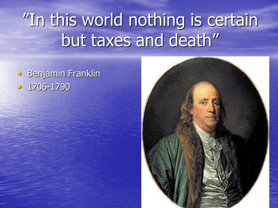 """In this world nothing is certain but taxes and death"" Benjamin Franklin Benjamin Franklin 1706-1790 1706-1790"