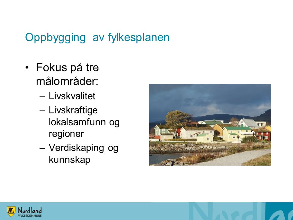 Oppbygging av fylkesplanen Fokus på tre målområder: –Livskvalitet –Livskraftige lokalsamfunn og regioner –Verdiskaping og kunnskap