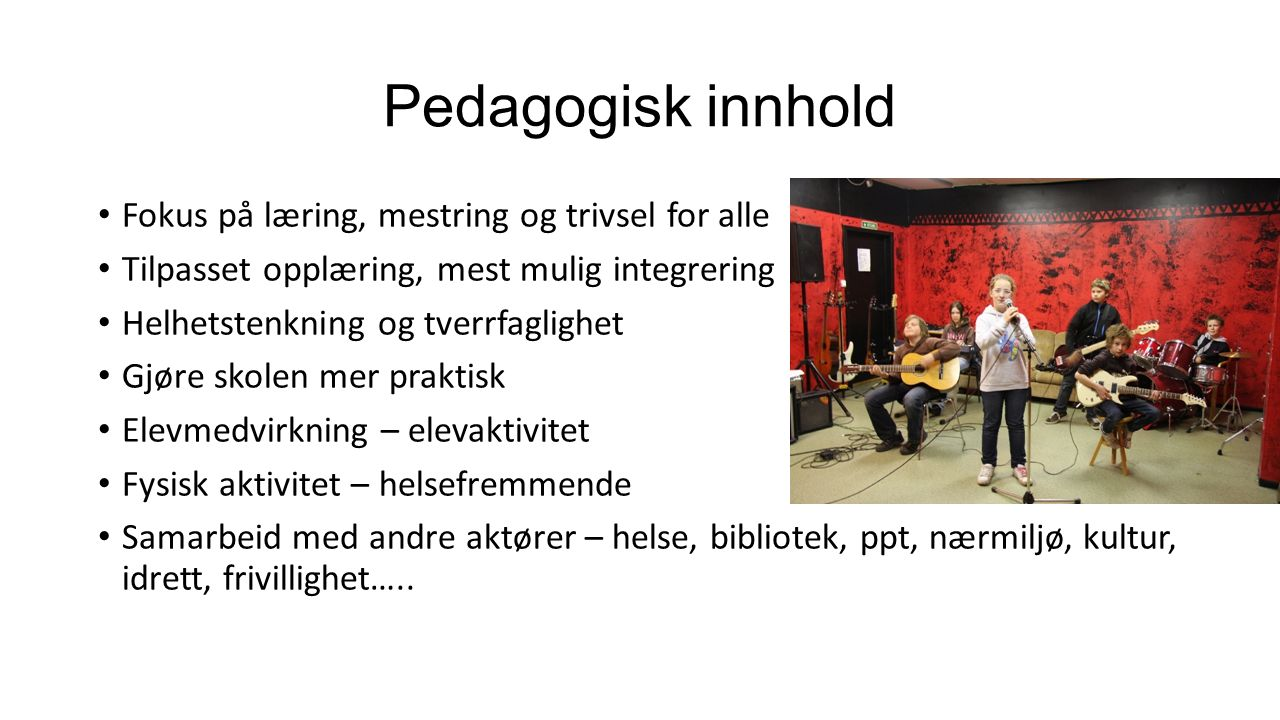 Pedagogisk innhold Fokus på læring, mestring og trivsel for alle Tilpasset opplæring, mest mulig integrering Helhetstenkning og tverrfaglighet Gjøre s