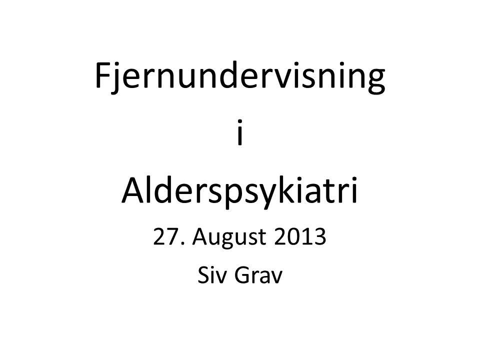 Fjernundervisning i Alderspsykiatri 27. August 2013 Siv Grav