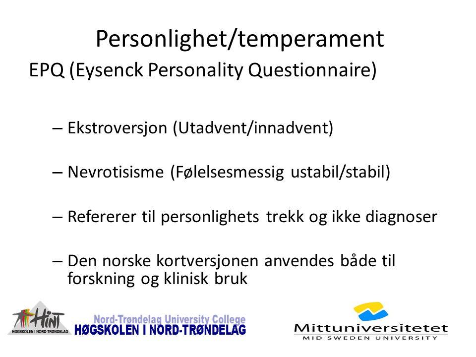 Personlighet/temperament EPQ (Eysenck Personality Questionnaire) – Ekstroversjon (Utadvent/innadvent) – Nevrotisisme (Følelsesmessig ustabil/stabil) – Refererer til personlighets trekk og ikke diagnoser – Den norske kortversjonen anvendes både til forskning og klinisk bruk