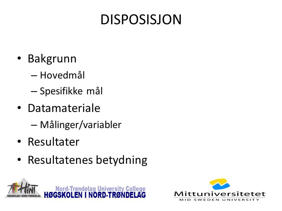 DISPOSISJON Bakgrunn – Hovedmål – Spesifikke mål Datamateriale – Målinger/variabler Resultater Resultatenes betydning