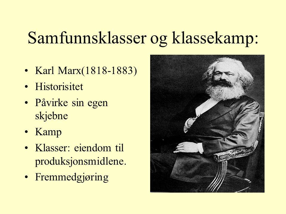Samfunnsklasser og klassekamp: Karl Marx(1818-1883) Historisitet Påvirke sin egen skjebne Kamp Klasser: eiendom til produksjonsmidlene.