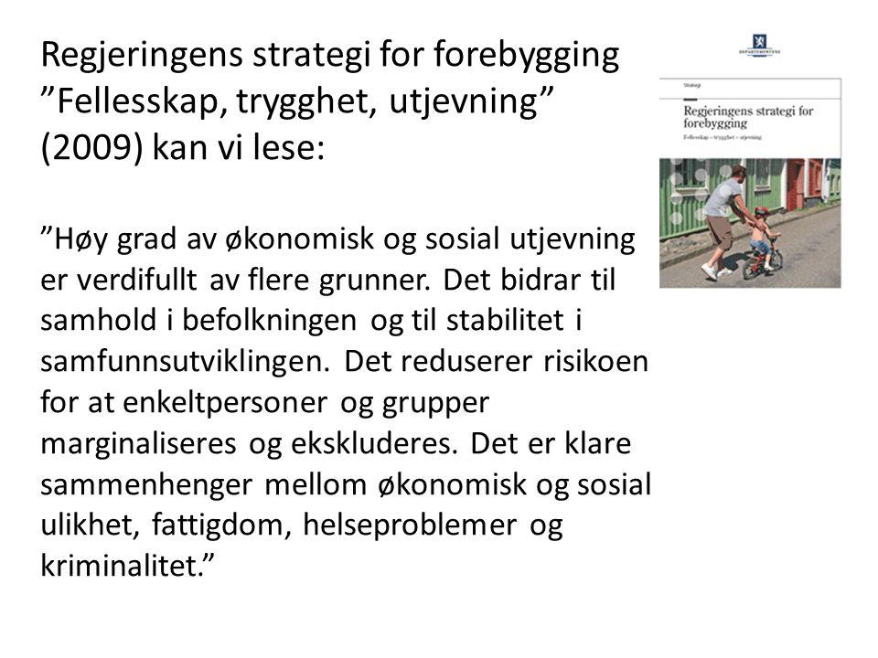 Regjeringens strategi for forebygging Fellesskap, trygghet, utjevning (2009) kan vi lese: Høy grad av økonomisk og sosial utjevning er verdifullt av flere grunner.