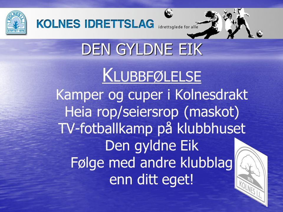 DEN GYLDNE EIK K LUBBFØLELSE Kamper og cuper i Kolnesdrakt Heia rop/seiersrop (maskot) TV-fotballkamp på klubbhuset Den gyldne Eik Følge med andre klu