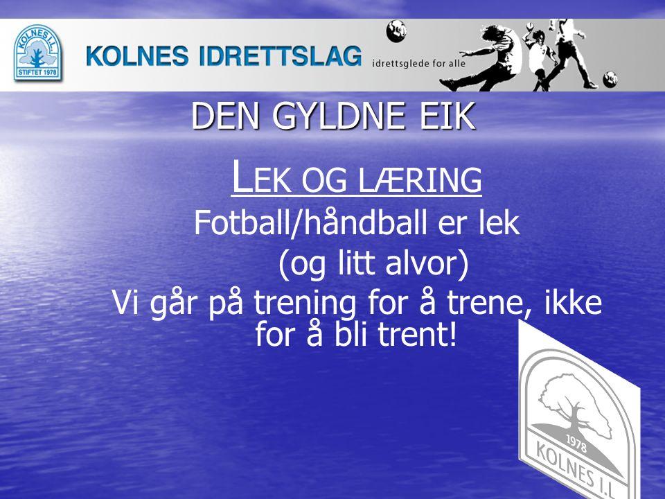 DEN GYLDNE EIK L EK OG LÆRING Fotball/håndball er lek (og litt alvor) Vi går på trening for å trene, ikke for å bli trent!