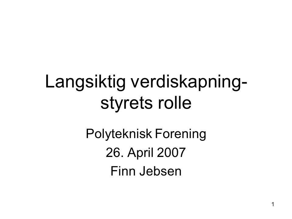 1 Langsiktig verdiskapning- styrets rolle Polyteknisk Forening 26. April 2007 Finn Jebsen