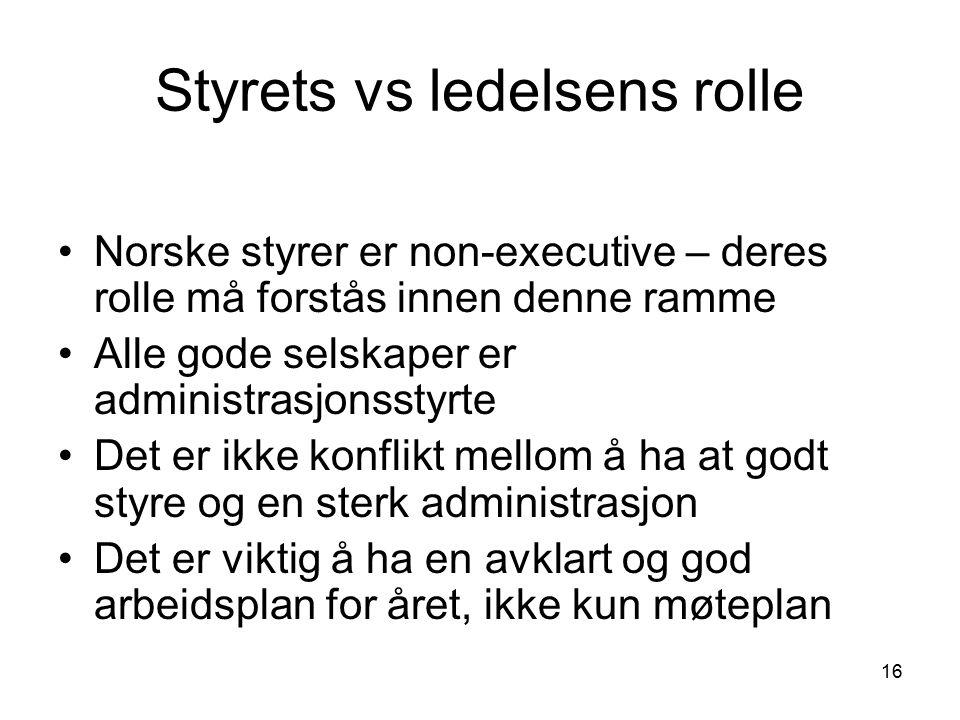 16 Styrets vs ledelsens rolle Norske styrer er non-executive – deres rolle må forstås innen denne ramme Alle gode selskaper er administrasjonsstyrte Det er ikke konflikt mellom å ha at godt styre og en sterk administrasjon Det er viktig å ha en avklart og god arbeidsplan for året, ikke kun møteplan