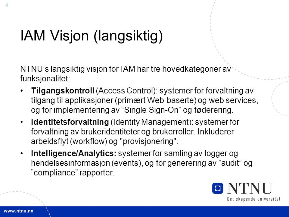 4 IAM Visjon (langsiktig) NTNU's langsiktig visjon for IAM har tre hovedkategorier av funksjonalitet: Tilgangskontroll (Access Control): systemer for forvaltning av tilgang til applikasjoner (primært Web-baserte) og web services, og for implementering av Single Sign-On og føderering.