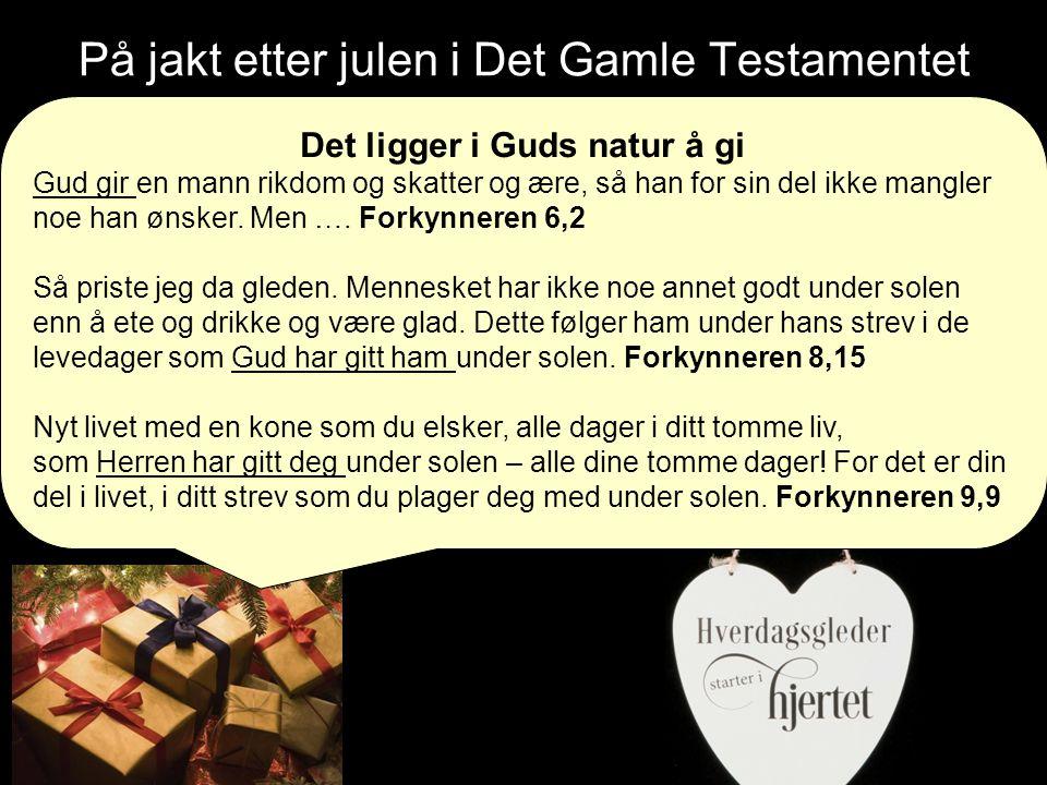 På jakt etter julen i Det Gamle Testamentet Det ligger i Guds natur å gi Gud gir en mann rikdom og skatter og ære, så han for sin del ikke mangler noe han ønsker.