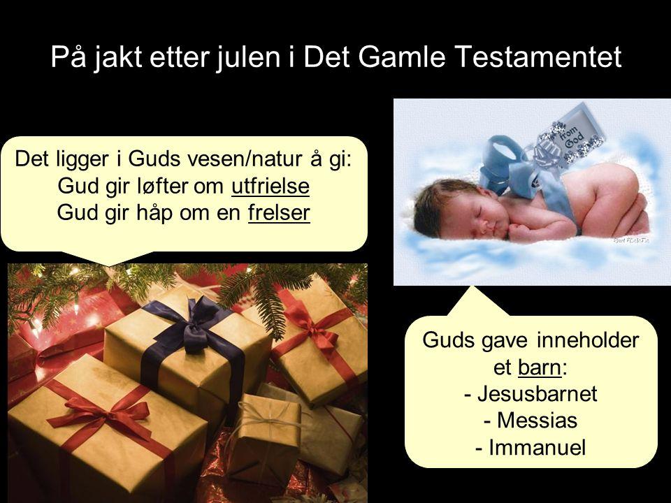 På jakt etter julen i Det Gamle Testamentet Det ligger i Guds vesen/natur å gi: Gud gir løfter om utfrielse Gud gir håp om en frelser Guds gave inneholder et barn: - Jesusbarnet - Messias - Immanuel