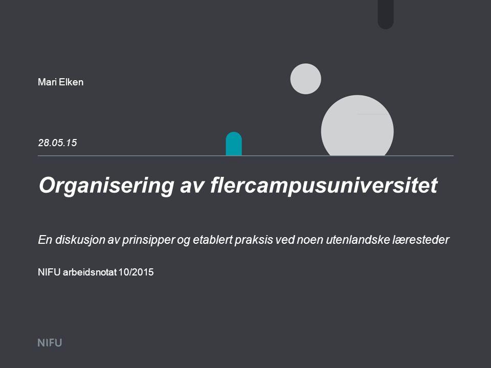 Organisering av flercampusuniversitet 28.05.15 Mari Elken En diskusjon av prinsipper og etablert praksis ved noen utenlandske læresteder NIFU arbeidsn