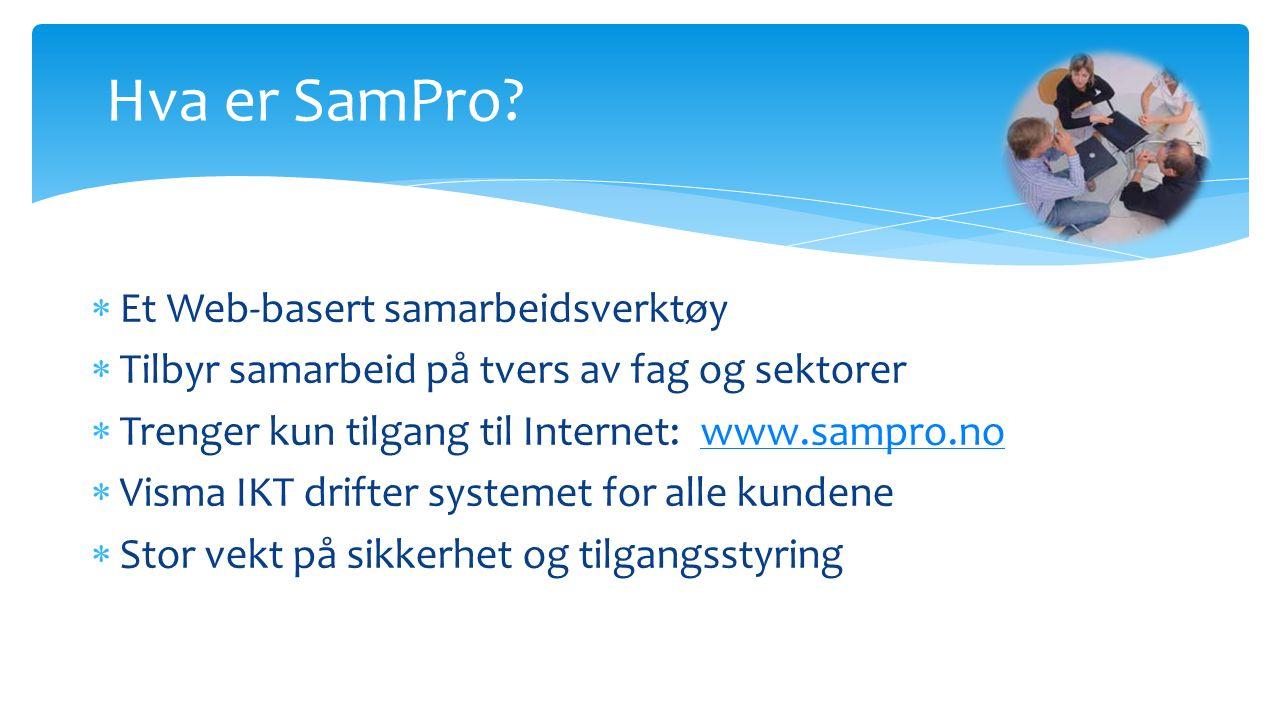  Et Web-basert samarbeidsverktøy  Tilbyr samarbeid på tvers av fag og sektorer  Trenger kun tilgang til Internet: www.sampro.nowww.sampro.no  Visma IKT drifter systemet for alle kundene  Stor vekt på sikkerhet og tilgangsstyring Hva er SamPro?