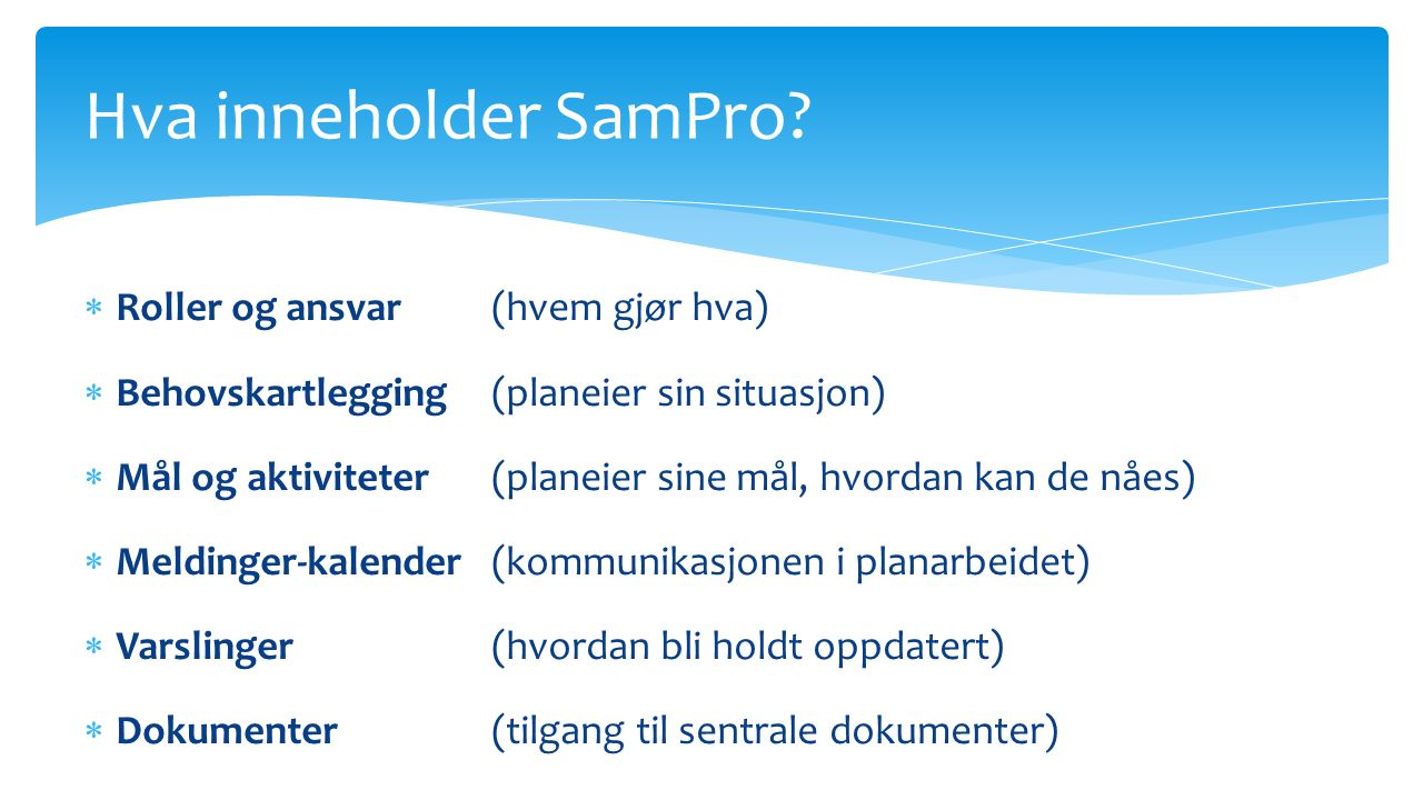  Roller og ansvar(hvem gjør hva)  Behovskartlegging(planeier sin situasjon)  Mål og aktiviteter(planeier sine mål, hvordan kan de nåes)  Meldinger-kalender (kommunikasjonen i planarbeidet)  Varslinger (hvordan bli holdt oppdatert)  Dokumenter(tilgang til sentrale dokumenter) Hva inneholder SamPro