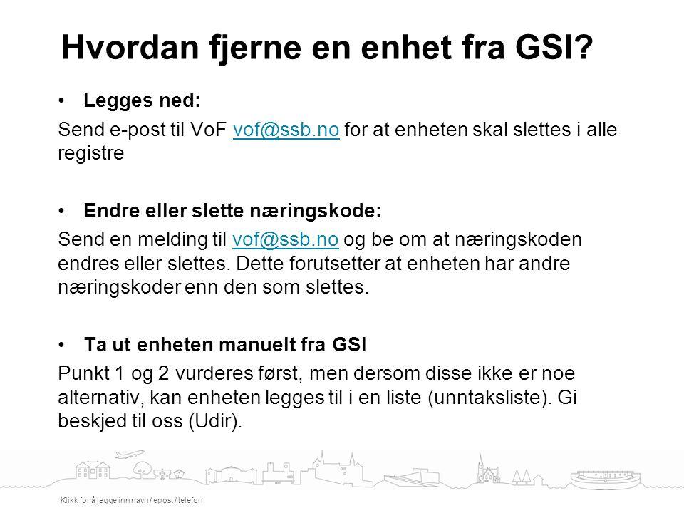 Hvordan fjerne en enhet fra GSI? Klikk for å legge inn navn / epost / telefon Legges ned: Send e-post til VoF vof@ssb.no for at enheten skal slettes i