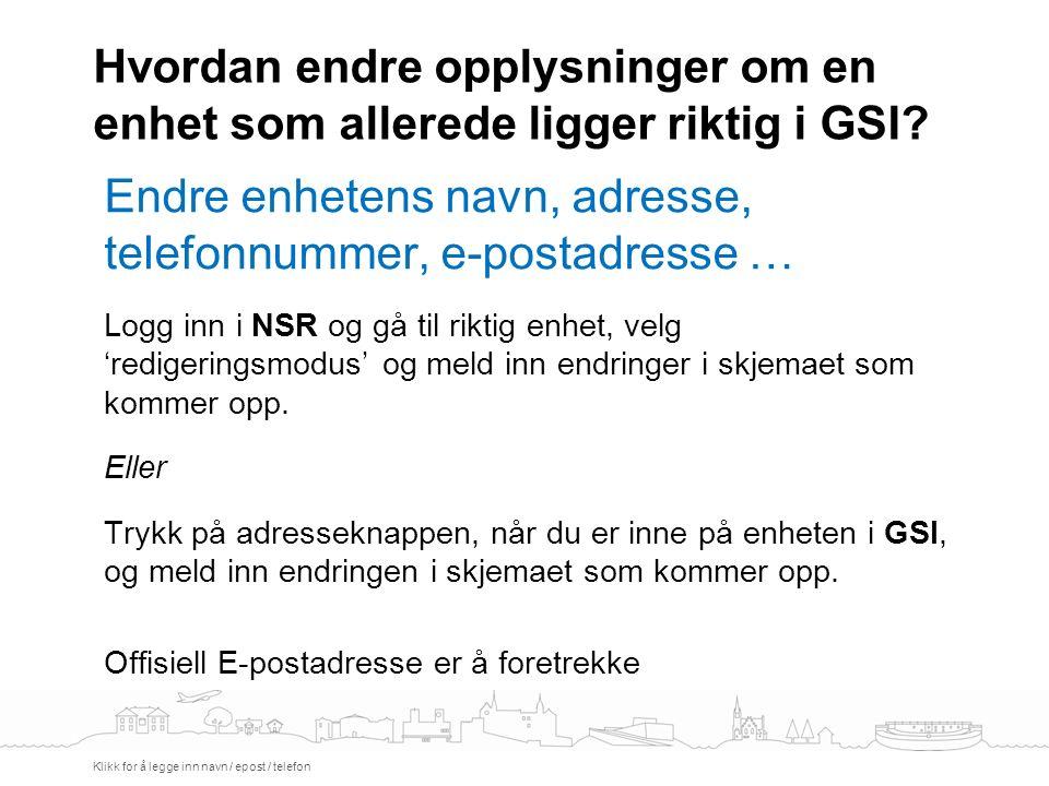 Hvordan endre opplysninger om en enhet som allerede ligger riktig i GSI? Klikk for å legge inn navn / epost / telefon Endre enhetens navn, adresse, te