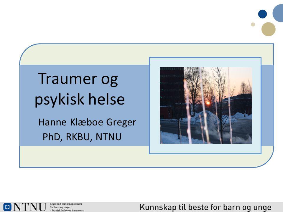 Traumer og psykisk helse Hanne Klæboe Greger PhD, RKBU, NTNU