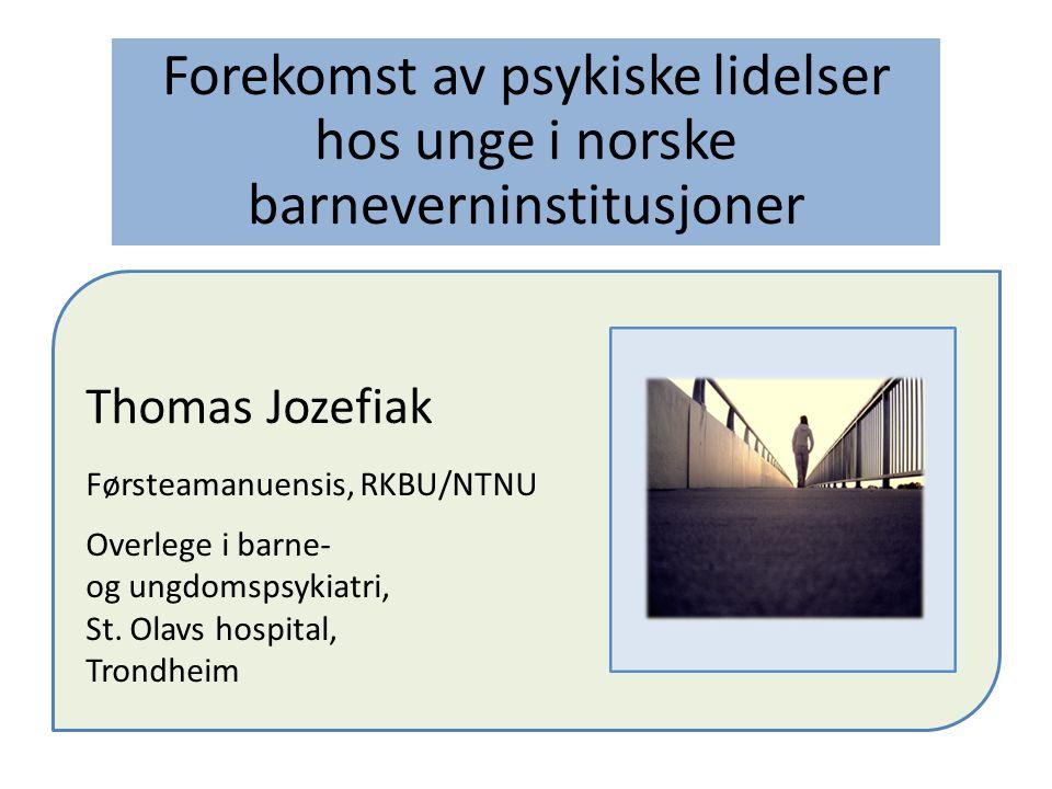 Forekomst av psykiske lidelser hos unge i norske barneverninstitusjoner Thomas Jozefiak Førsteamanuensis, RKBU/NTNU Overlege i barne- og ungdomspsykiatri, St.