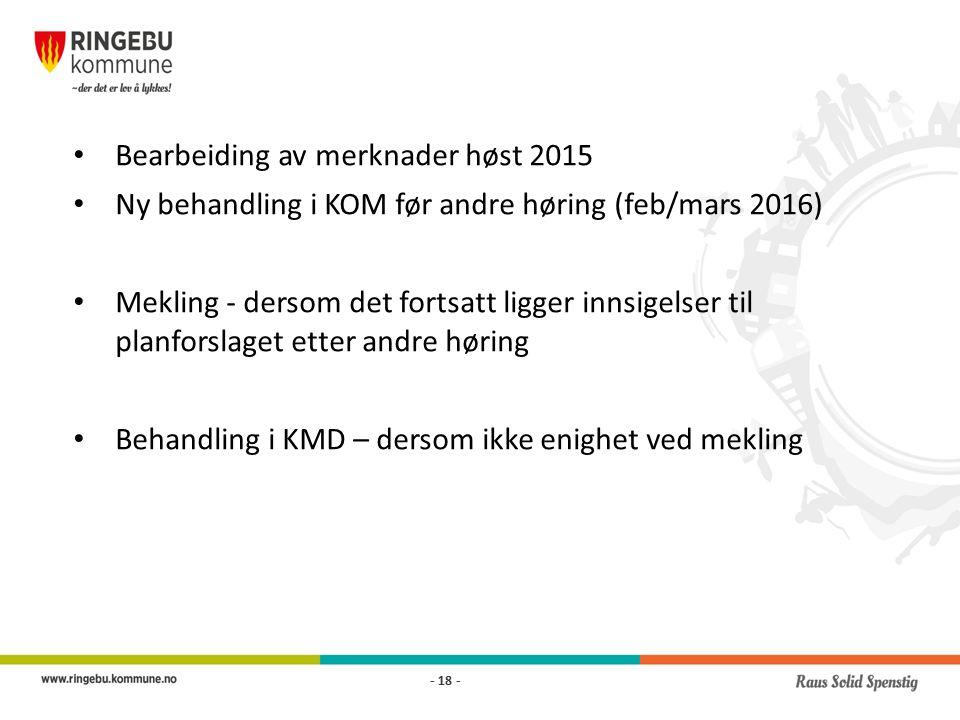 Bearbeiding av merknader høst 2015 Ny behandling i KOM før andre høring (feb/mars 2016) Mekling - dersom det fortsatt ligger innsigelser til planforslaget etter andre høring Behandling i KMD – dersom ikke enighet ved mekling - 18 -