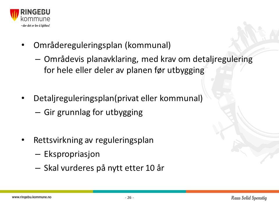 Områdereguleringsplan (kommunal) – Områdevis planavklaring, med krav om detaljregulering for hele eller deler av planen før utbygging Detaljreguleringsplan(privat eller kommunal) – Gir grunnlag for utbygging Rettsvirkning av reguleringsplan – Ekspropriasjon – Skal vurderes på nytt etter 10 år - 26 -