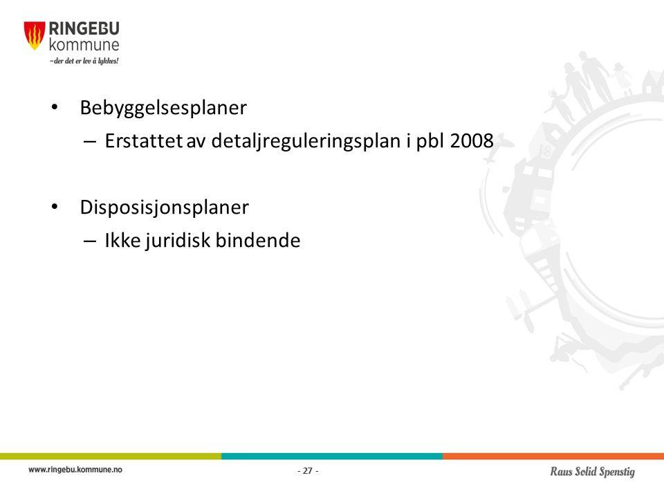 Bebyggelsesplaner – Erstattet av detaljreguleringsplan i pbl 2008 Disposisjonsplaner – Ikke juridisk bindende - 27 -