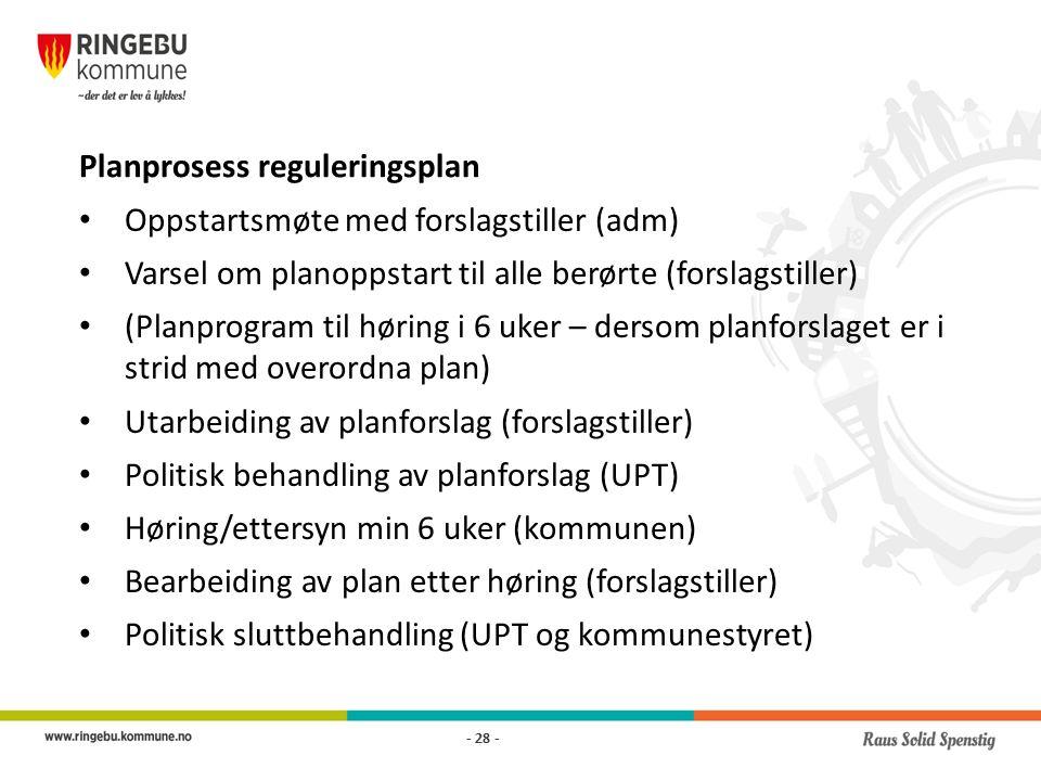 Planprosess reguleringsplan Oppstartsmøte med forslagstiller (adm) Varsel om planoppstart til alle berørte (forslagstiller) (Planprogram til høring i 6 uker – dersom planforslaget er i strid med overordna plan) Utarbeiding av planforslag (forslagstiller) Politisk behandling av planforslag (UPT) Høring/ettersyn min 6 uker (kommunen) Bearbeiding av plan etter høring (forslagstiller) Politisk sluttbehandling (UPT og kommunestyret) - 28 -