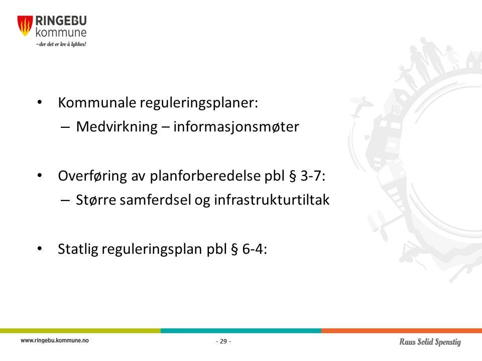 Kommunale reguleringsplaner: – Medvirkning – informasjonsmøter Overføring av planforberedelse pbl § 3-7: – Større samferdsel og infrastrukturtiltak Statlig reguleringsplan pbl § 6-4: - 29 -
