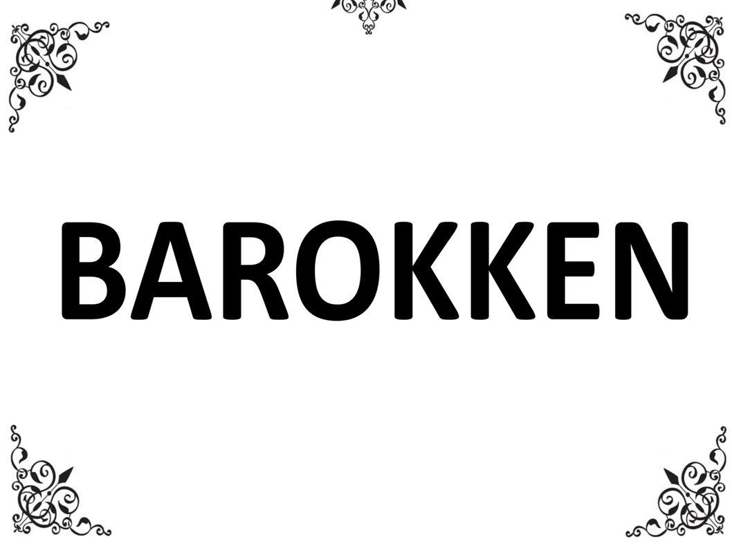 BAROKKEN: ● Epoke innanfor musikk, biletkunst og arkitektur frå 1600- 1750.