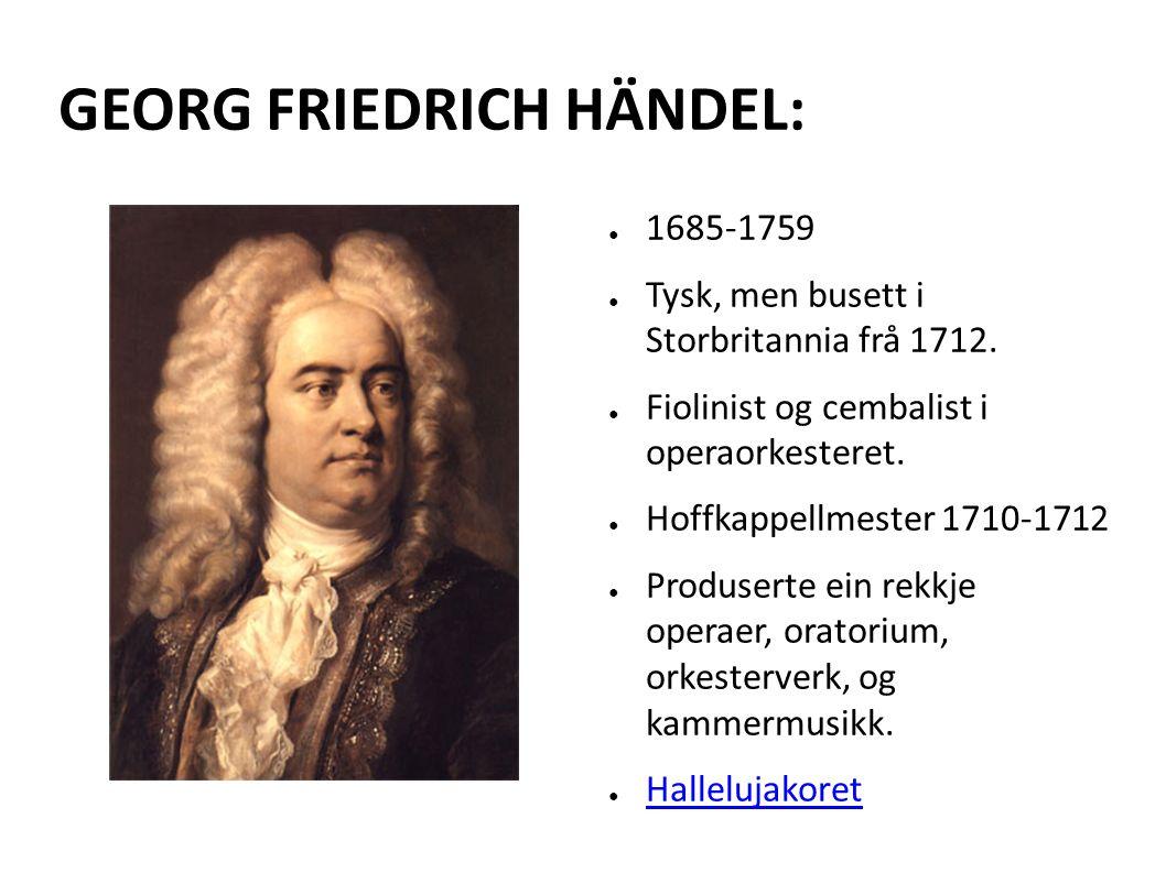 GEORG FRIEDRICH HÄNDEL: ● 1685-1759 ● Tysk, men busett i Storbritannia frå 1712.