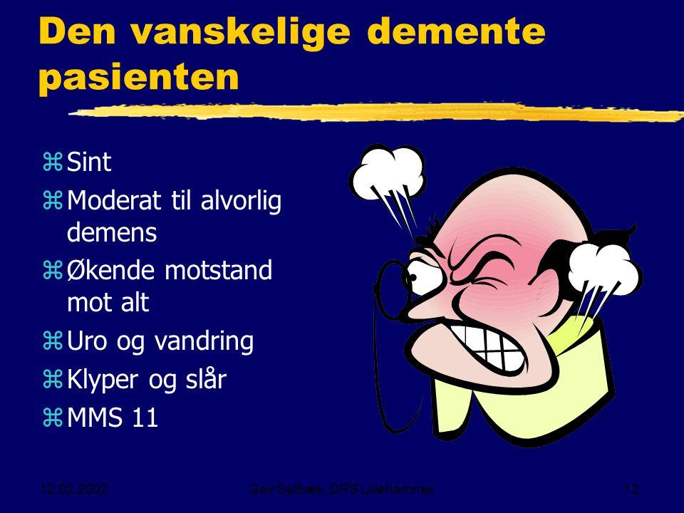 12.02.2002Geir Selbæk, DPS Lillehammer12 Den vanskelige demente pasienten zSint zModerat til alvorlig demens zØkende motstand mot alt zUro og vandring zKlyper og slår zMMS 11